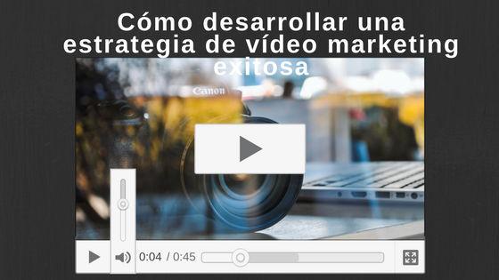 Cómo desarrollar una estrategia de vídeo marketing exitosa